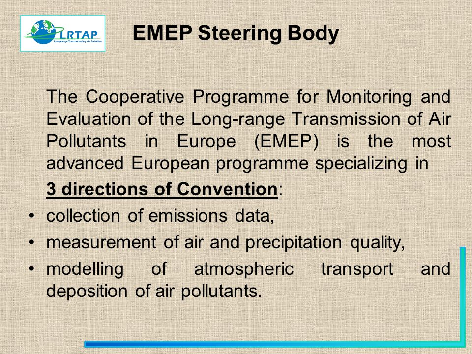 EMEP Steering Body The Cooperative Programme for Monitoring and Evaluation of the Long-range Transmission of Air Pollutants in Europe (EMEP) is the most advanced European programme specializing in 3 directions of Convention: collection of emissions data, measurement of air and precipitation quality, modelling of atmospheric transport and deposition of air pollutants.