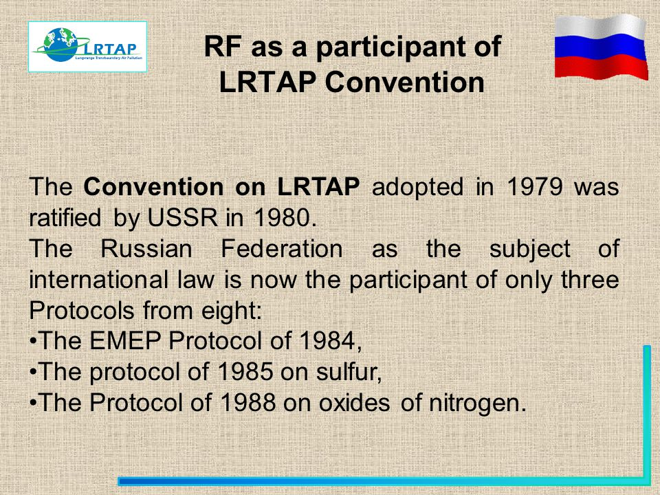 RF as a participant of LRTAP Convention The Convention on LRTAP adopted in 1979 was ratified by USSR in 1980. The Russian Federation as the subject of