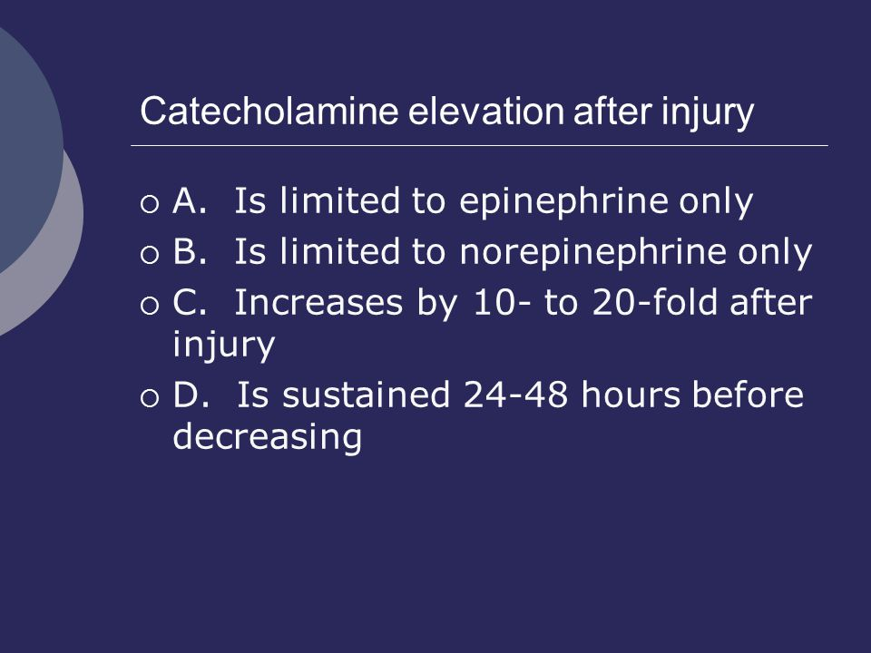 Catecholamine elevation after injury  A. Is limited to epinephrine only  B. Is limited to norepinephrine only  C. Increases by 10- to 20-fold after