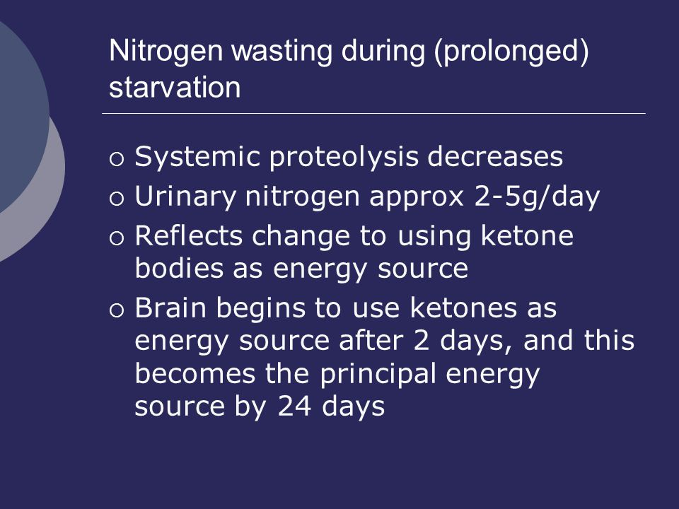 Nitrogen wasting during (prolonged) starvation  Systemic proteolysis decreases  Urinary nitrogen approx 2-5g/day  Reflects change to using ketone b
