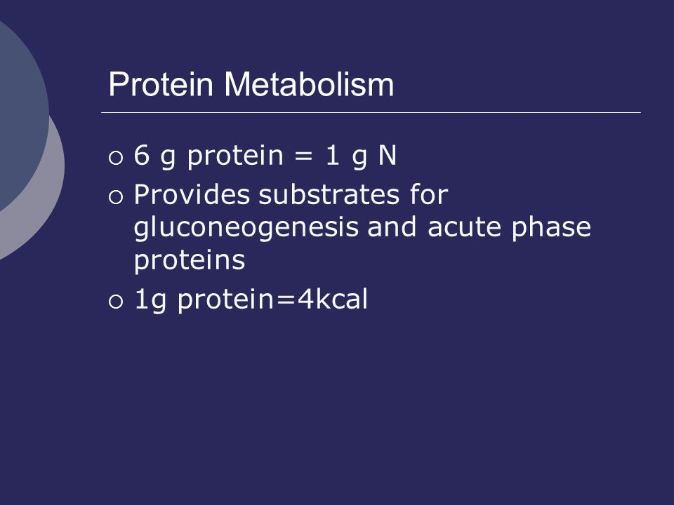 Protein Metabolism  6 g protein = 1 g N  Provides substrates for gluconeogenesis and acute phase proteins  1g protein=4kcal