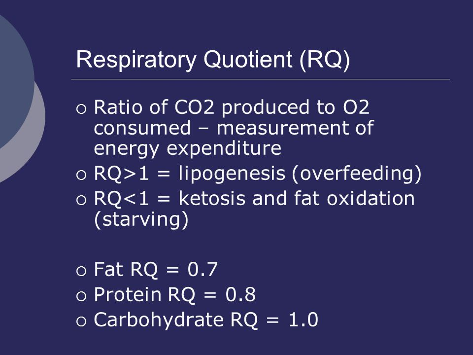 Respiratory Quotient (RQ)  Ratio of CO2 produced to O2 consumed – measurement of energy expenditure  RQ>1 = lipogenesis (overfeeding)  RQ<1 = ketos