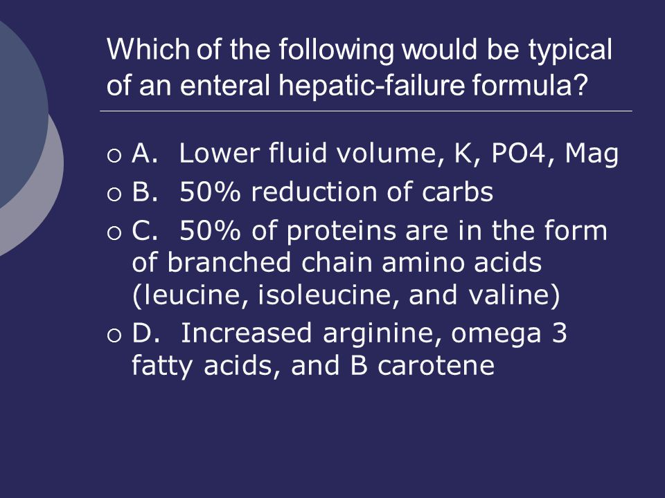Which of the following would be typical of an enteral hepatic-failure formula?  A. Lower fluid volume, K, PO4, Mag  B. 50% reduction of carbs  C. 5