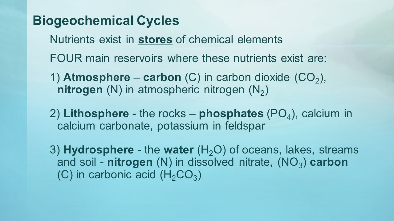 Biogeochemical Cycles Nutrients exist in stores of chemical elements FOUR main reservoirs where these nutrients exist are: 1) Atmosphere – carbon (C)
