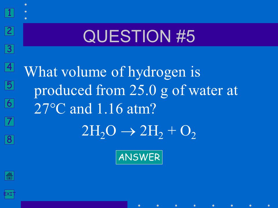 1 2 3 4 5 6 7 8 EXIT What volume of hydrogen is produced from 25.0 g of water at 27°C and 1.16 atm? 2H 2 O  2H 2 + O 2 ANSWER QUESTION #5