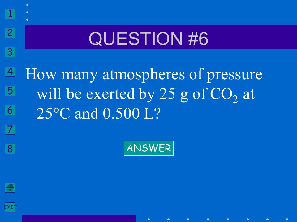 1 2 3 4 5 6 7 8 EXIT How many atmospheres of pressure will be exerted by 25 g of CO 2 at 25°C and 0.500 L? ANSWER QUESTION #6