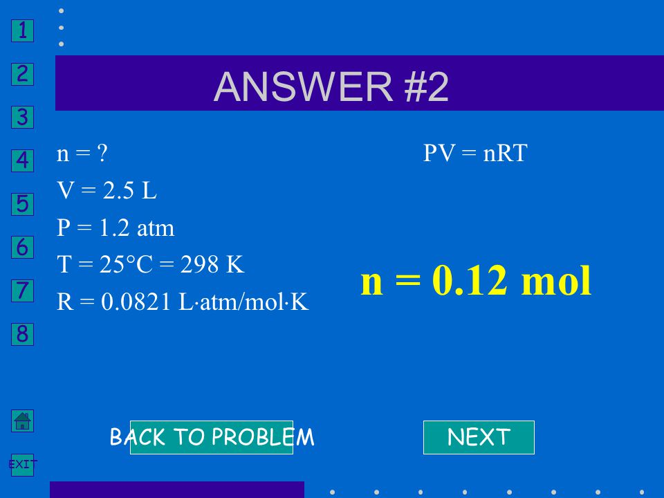 1 2 3 4 5 6 7 8 EXIT n = ? V = 2.5 L P = 1.2 atm T = 25°C = 298 K R = 0.0821 L  atm/mol  K NEXT PV = nRT n = 0.12 mol BACK TO PROBLEM ANSWER #2