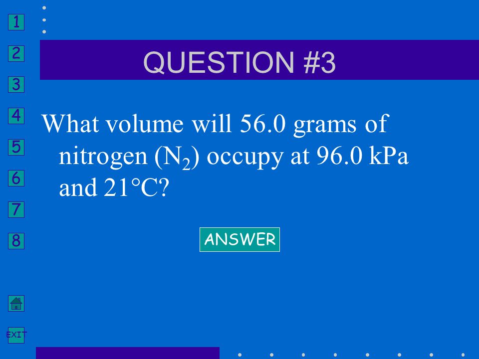 1 2 3 4 5 6 7 8 EXIT What volume will 56.0 grams of nitrogen (N 2 ) occupy at 96.0 kPa and 21°C? ANSWER QUESTION #3