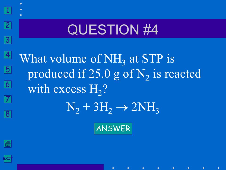 1 2 3 4 5 6 7 8 EXIT What volume of NH 3 at STP is produced if 25.0 g of N 2 is reacted with excess H 2 ? N 2 + 3H 2  2NH 3 ANSWER QUESTION #4