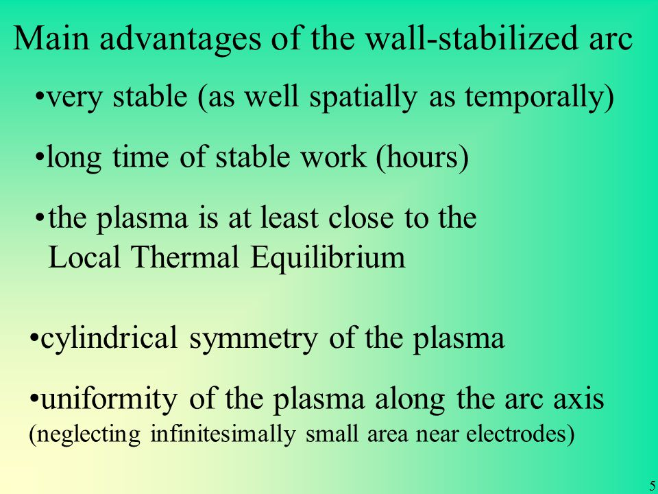 Main advantages of the wall-stabilized arc 5 very stable (as well spatially as temporally) long time of stable work (hours) cylindrical symmetry of the plasma uniformity of the plasma along the arc axis (neglecting infinitesimally small area near electrodes) the plasma is at least close to the Local Thermal Equilibrium