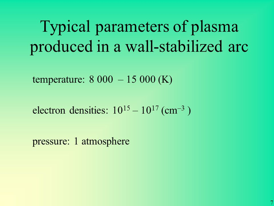 temperature: 8 000 – 15 000 (K) pressure: 1 atmosphere electron densities: 10 15 – 10 17 (cm –3 ) Typical parameters of plasma produced in a wall-stabilized arc 7