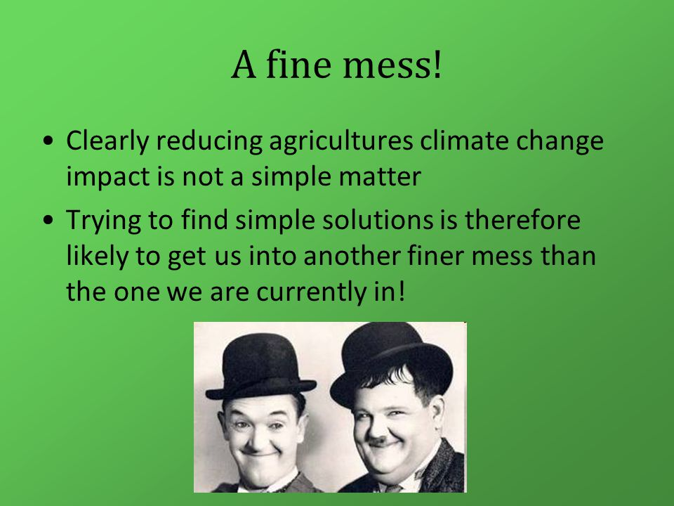 A fine mess! Clearly reducing agricultures climate change impact is not a simple matter Trying to find simple solutions is therefore likely to get us