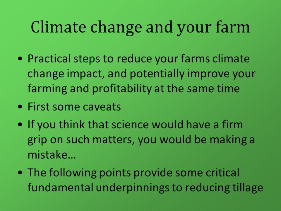 Climate change and your farm Practical steps to reduce your farms climate change impact, and potentially improve your farming and profitability at the same time First some caveats If you think that science would have a firm grip on such matters, you would be making a mistake… The following points provide some critical fundamental underpinnings to reducing tillage