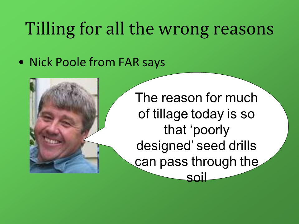 Tilling for all the wrong reasons Nick Poole from FAR says The reason for much of tillage today is so that 'poorly designed' seed drills can pass through the soil