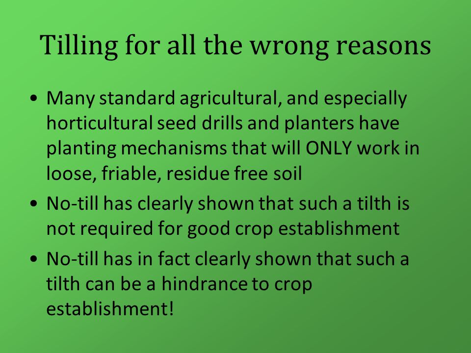 Tilling for all the wrong reasons Many standard agricultural, and especially horticultural seed drills and planters have planting mechanisms that will ONLY work in loose, friable, residue free soil No-till has clearly shown that such a tilth is not required for good crop establishment No-till has in fact clearly shown that such a tilth can be a hindrance to crop establishment!