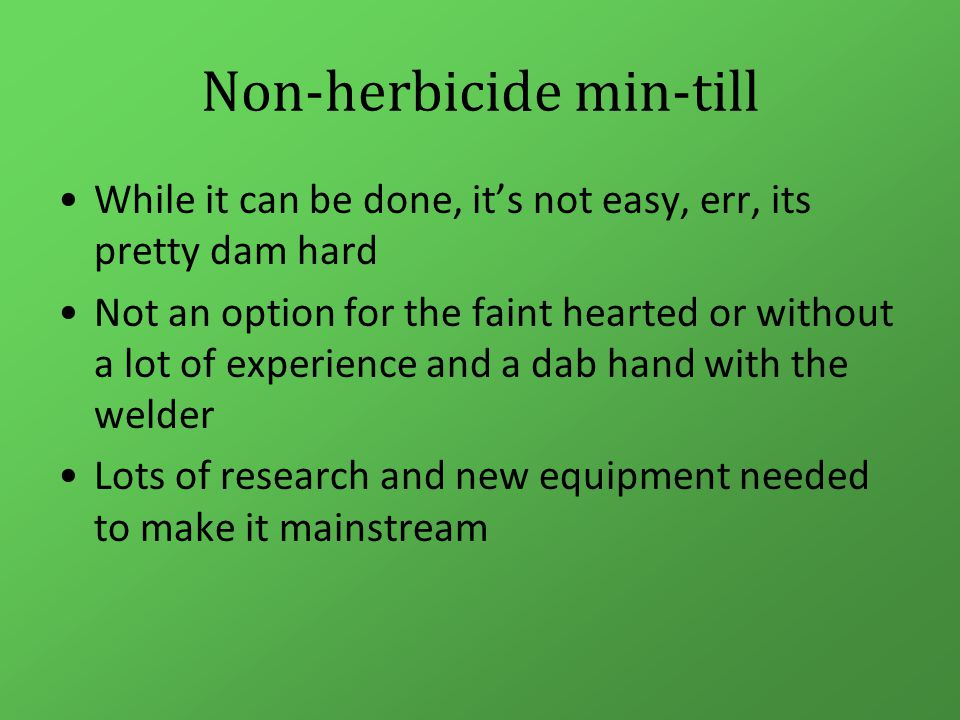Non-herbicide min-till While it can be done, it's not easy, err, its pretty dam hard Not an option for the faint hearted or without a lot of experience and a dab hand with the welder Lots of research and new equipment needed to make it mainstream