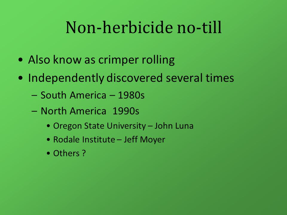 Non-herbicide no-till Also know as crimper rolling Independently discovered several times –South America – 1980s –North America 1990s Oregon State University – John Luna Rodale Institute – Jeff Moyer Others