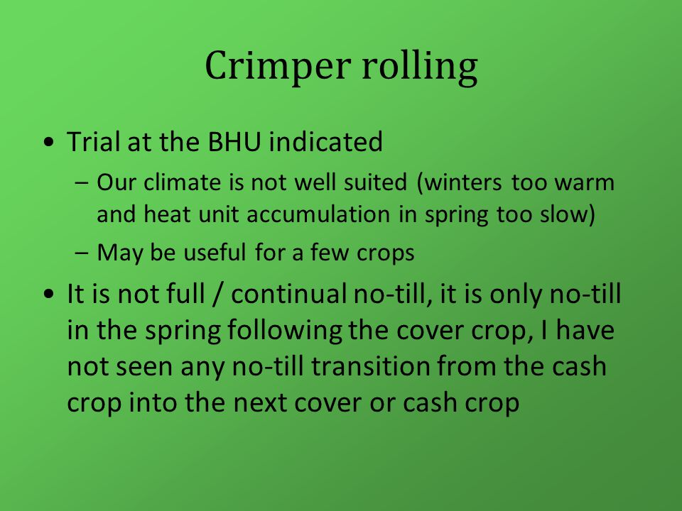 Crimper rolling Trial at the BHU indicated –Our climate is not well suited (winters too warm and heat unit accumulation in spring too slow) –May be useful for a few crops It is not full / continual no-till, it is only no-till in the spring following the cover crop, I have not seen any no-till transition from the cash crop into the next cover or cash crop