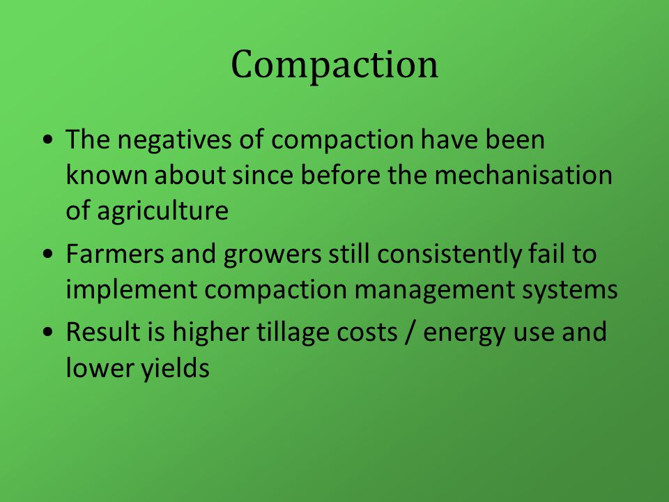 Compaction The negatives of compaction have been known about since before the mechanisation of agriculture Farmers and growers still consistently fail to implement compaction management systems Result is higher tillage costs / energy use and lower yields