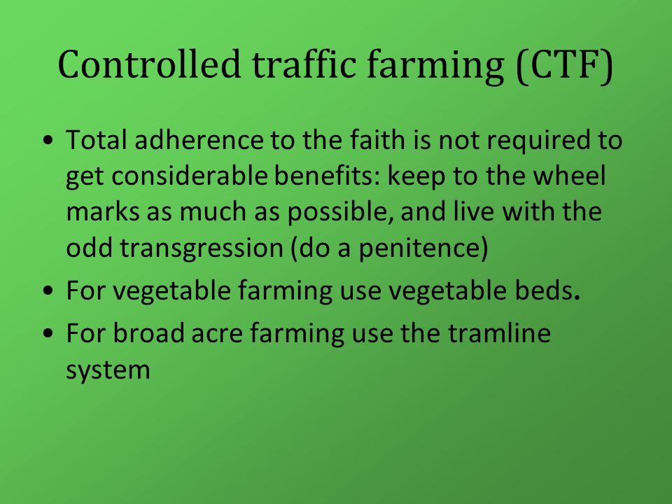 Controlled traffic farming (CTF) Total adherence to the faith is not required to get considerable benefits: keep to the wheel marks as much as possible, and live with the odd transgression (do a penitence) For vegetable farming use vegetable beds.