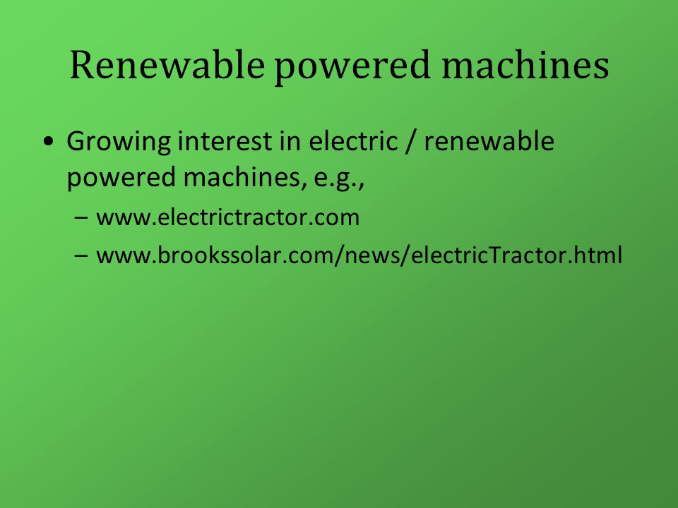 Renewable powered machines Growing interest in electric / renewable powered machines, e.g., –www.electrictractor.com –www.brookssolar.com/news/electricTractor.html