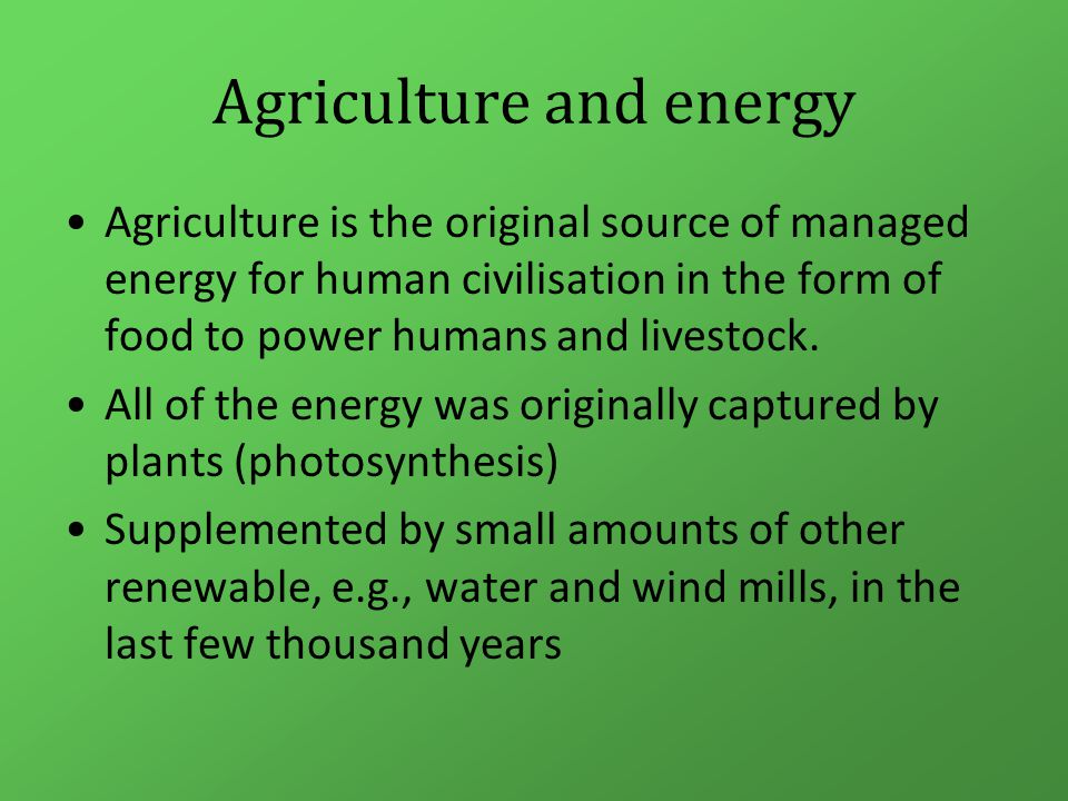 Agriculture and energy Agriculture is the original source of managed energy for human civilisation in the form of food to power humans and livestock.