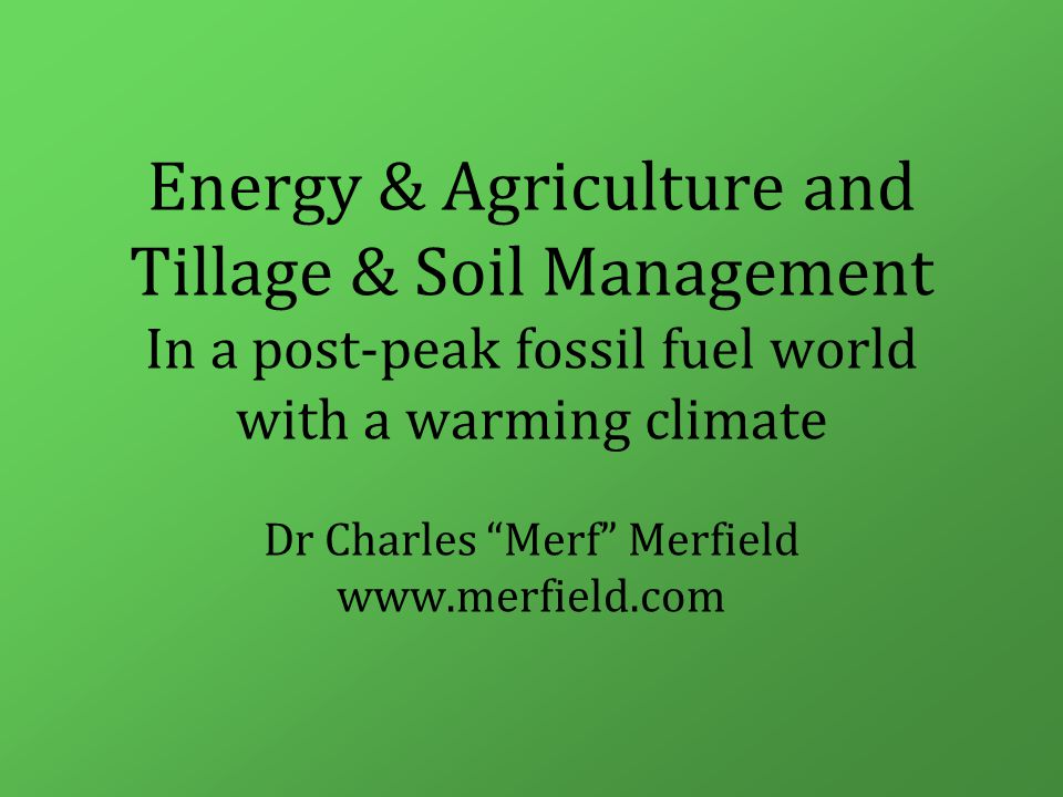 Energy & Agriculture and Tillage & Soil Management In a post-peak fossil fuel world with a warming climate Dr Charles Merf Merfield www.merfield.com