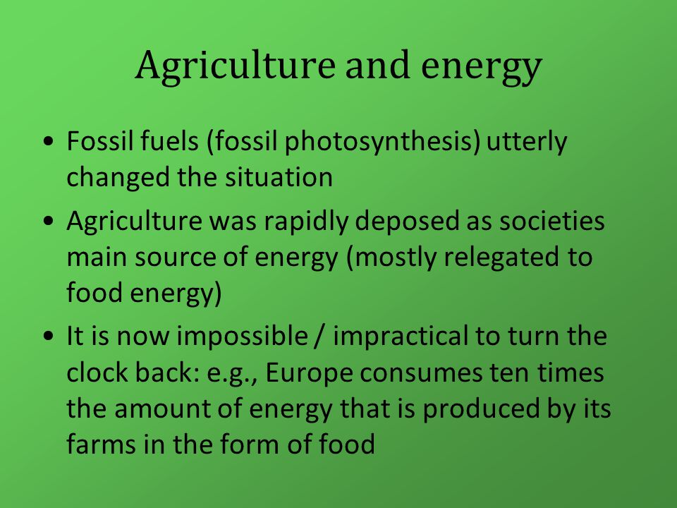 Agriculture and energy Agriculture has not just be deposed as humanities energy source: It is now as addicted to fossil fuel as the rest of society –To power the machines that have supplanted muscle power –To provide the 'inputs' to drive yields, especially Haber–Bosch nitrogen Trying to (completely) replace fossil energy with farm derived energy (biofuels) is a circular impossibility!