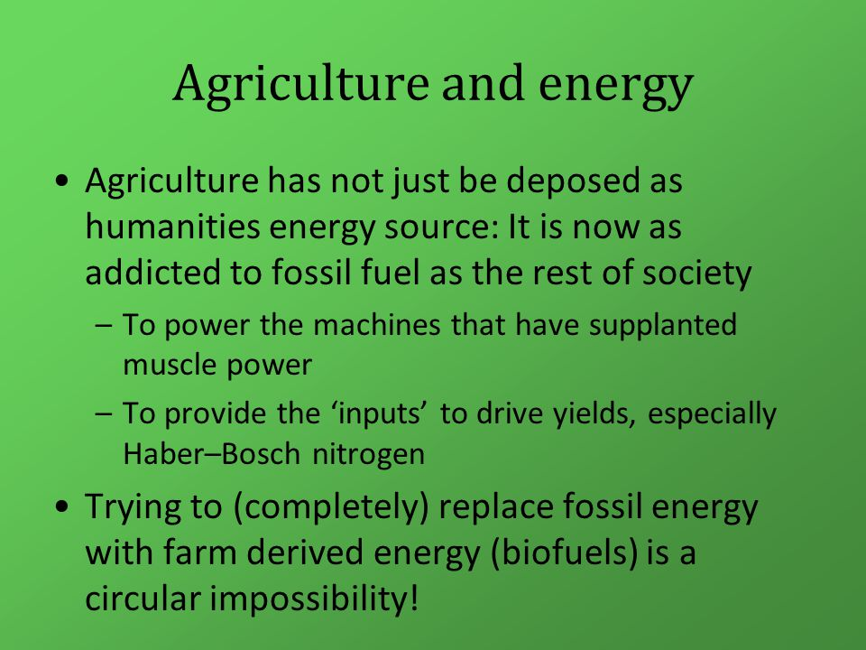 Agriculture and energy Agriculture needs to change its energy use: –To minimise its climate change impact –To move to renewable energy While continuing to provide humanity with healthy food, fibres, ecosystem and other services that are essential for civilisation to continue Not a big ask then!