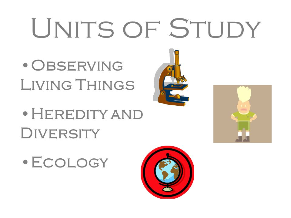 Units of Study Observing Living Things Heredity and Diversity Ecology