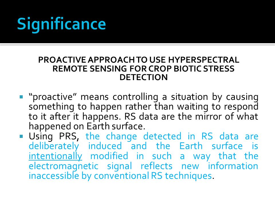 PROACTIVE APPROACH TO USE HYPERSPECTRAL REMOTE SENSING FOR CROP BIOTIC STRESS DETECTION  proactive means controlling a situation by causing something to happen rather than waiting to respond to it after it happens.