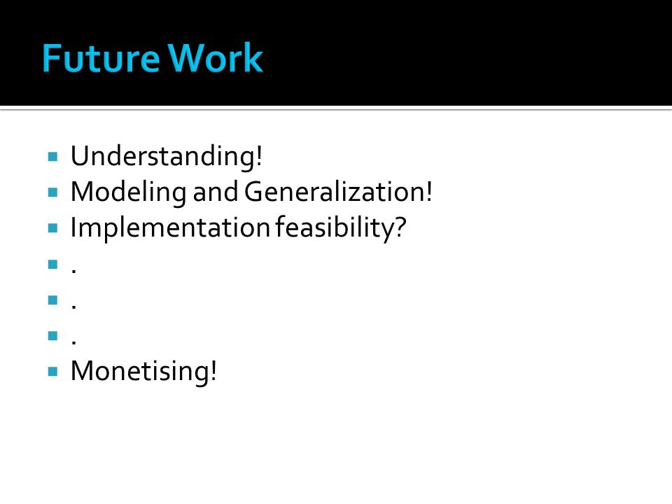  Understanding!  Modeling and Generalization!  Implementation feasibility? .  Monetising!