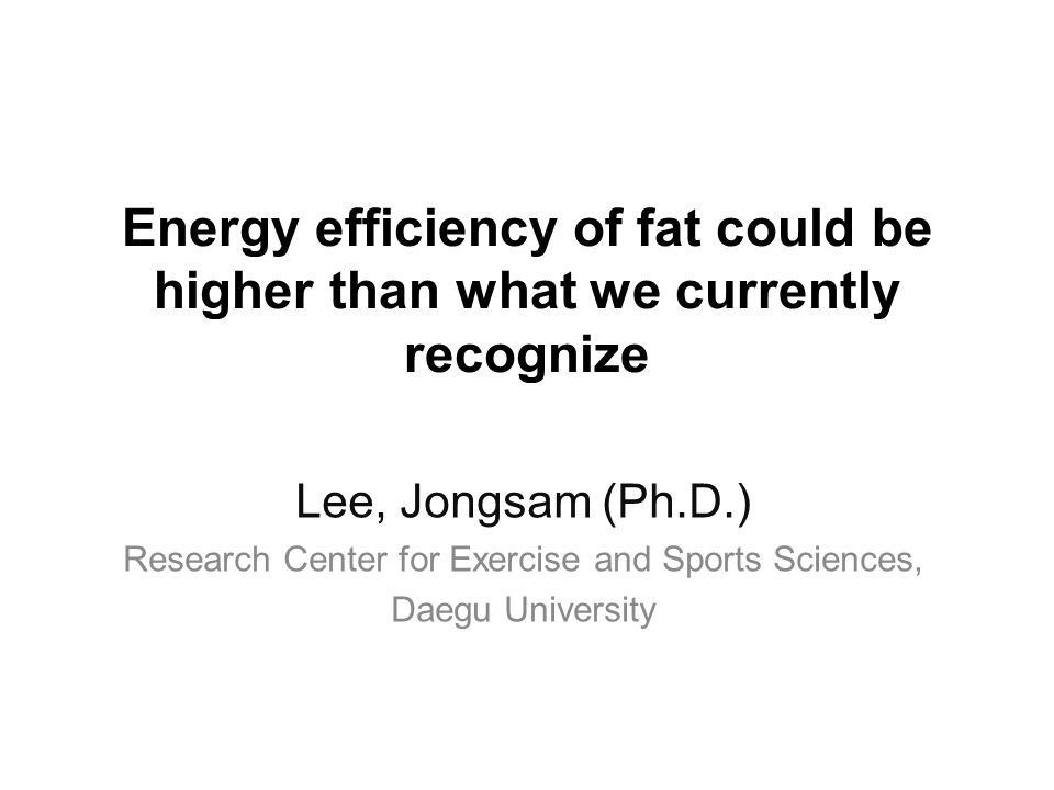 Energy efficiency of fat could be higher than what we currently recognize Lee, Jongsam (Ph.D.) Research Center for Exercise and Sports Sciences, Daegu