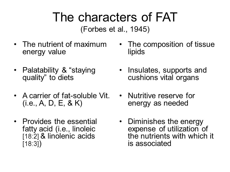 The characters of FAT (Forbes et al., 1945) The nutrient of maximum energy value Palatability & staying quality to diets A carrier of fat-soluble Vit.