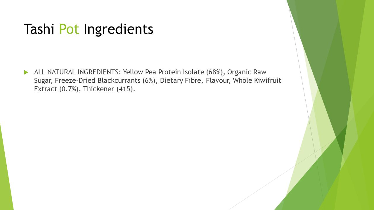 Tashi Pot Ingredients  ALL NATURAL INGREDIENTS: Yellow Pea Protein Isolate (68%), Organic Raw Sugar, Freeze-Dried Blackcurrants (6%), Dietary Fibre, Flavour, Whole Kiwifruit Extract (0.7%), Thickener (415).