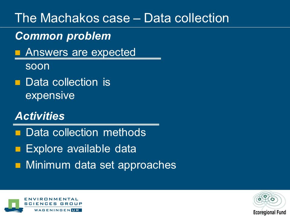 The Machakos case – Data collection Common problem Answers are expected soon Data collection is expensive Activities Data collection methods Explore available data Minimum data set approaches