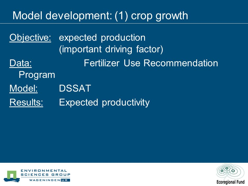 Objective:expected production (important driving factor) Data: Fertilizer Use Recommendation Program Model: DSSAT Results:Expected productivity Model development: (1) crop growth