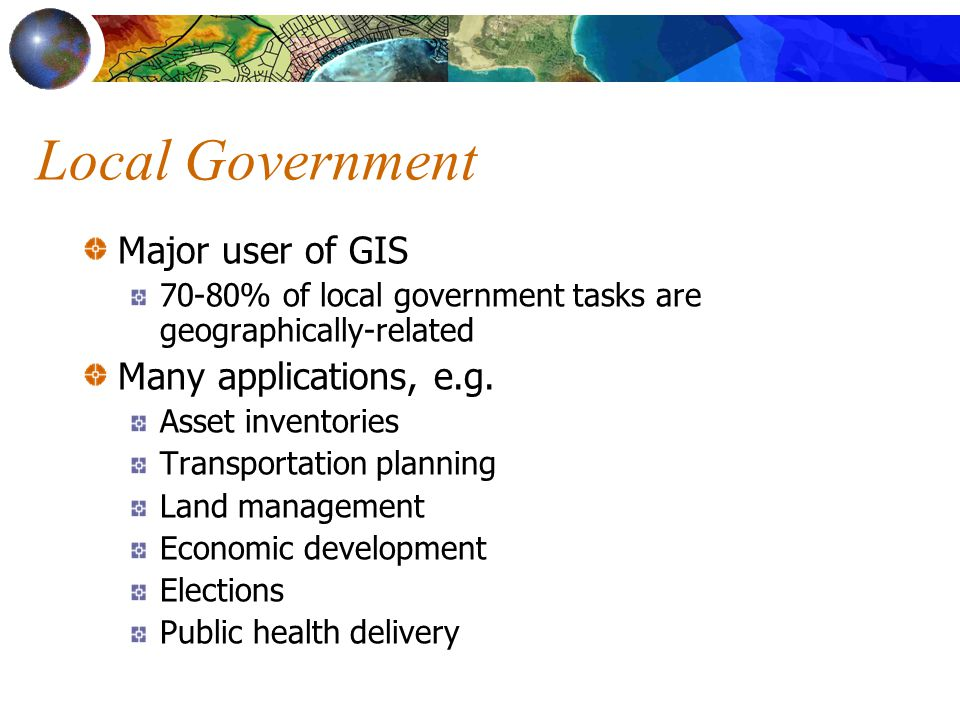 Local Government Major user of GIS 70-80% of local government tasks are geographically-related Many applications, e.g.