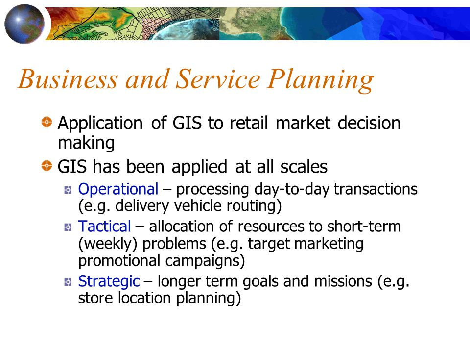 Business and Service Planning Application of GIS to retail market decision making GIS has been applied at all scales Operational – processing day-to-day transactions (e.g.
