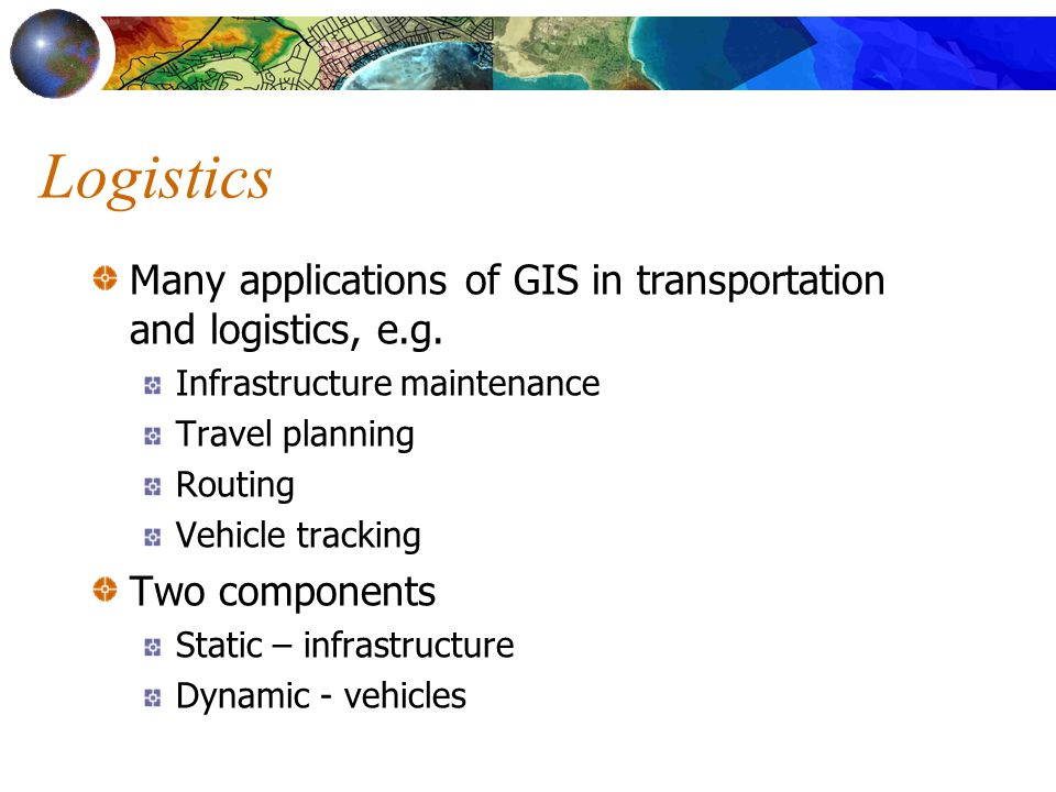 Logistics Many applications of GIS in transportation and logistics, e.g.
