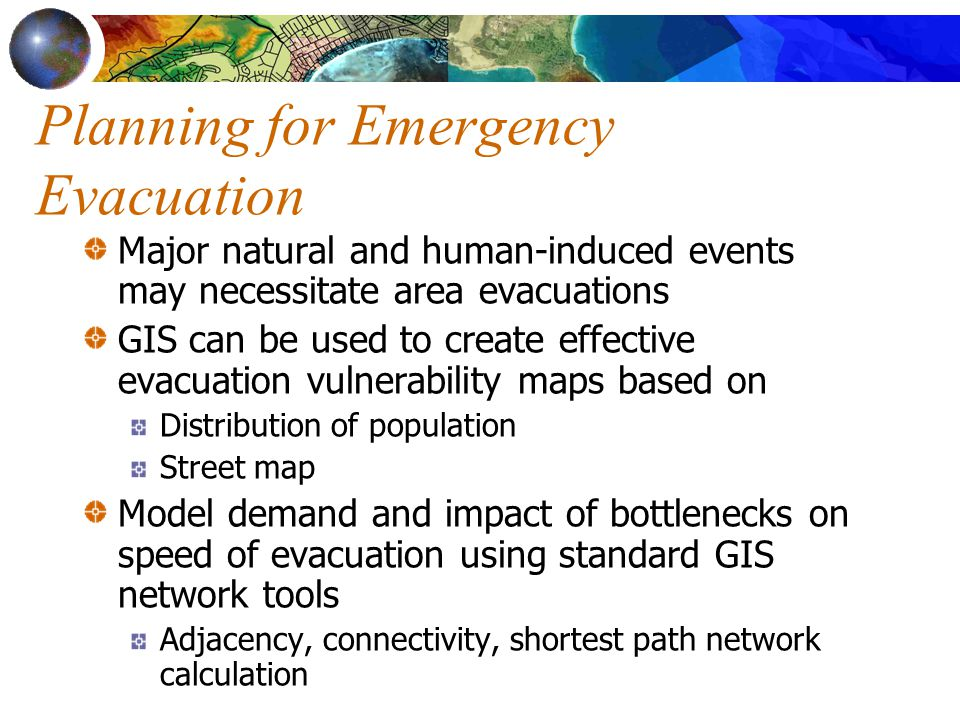 Planning for Emergency Evacuation Major natural and human-induced events may necessitate area evacuations GIS can be used to create effective evacuation vulnerability maps based on Distribution of population Street map Model demand and impact of bottlenecks on speed of evacuation using standard GIS network tools Adjacency, connectivity, shortest path network calculation