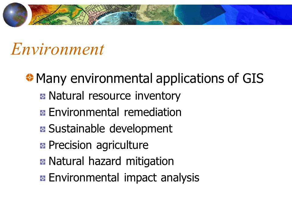 Environment Many environmental applications of GIS Natural resource inventory Environmental remediation Sustainable development Precision agriculture Natural hazard mitigation Environmental impact analysis