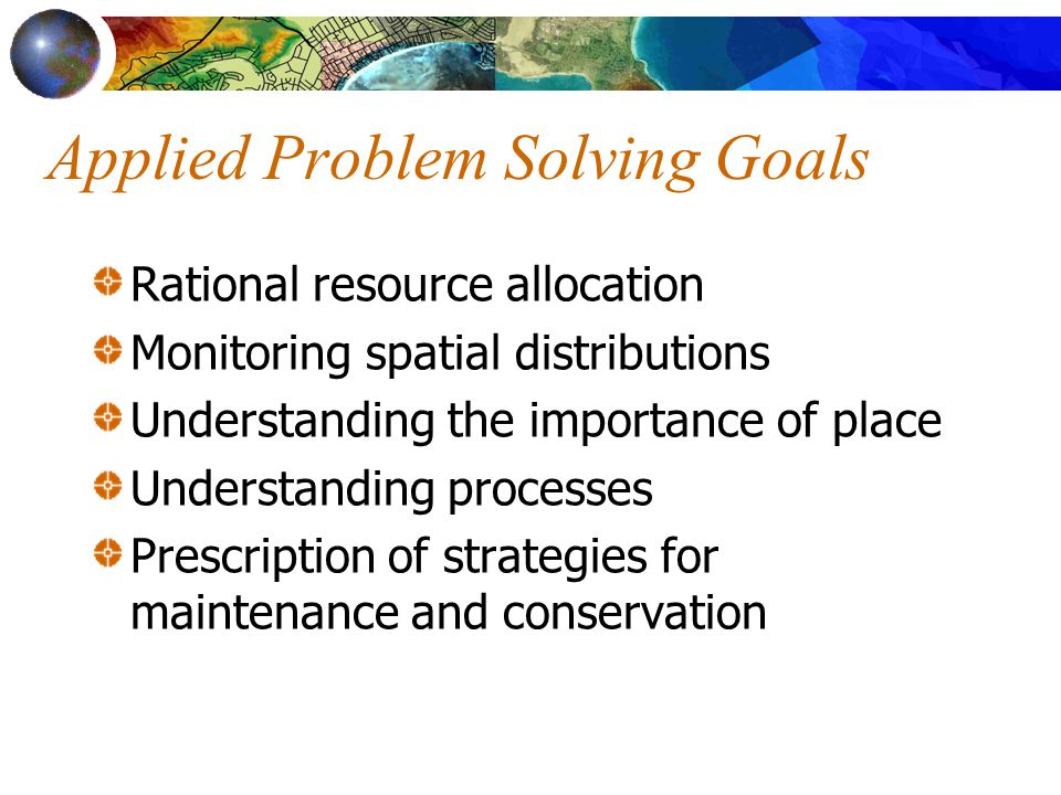 Applied Problem Solving Goals Rational resource allocation Monitoring spatial distributions Understanding the importance of place Understanding processes Prescription of strategies for maintenance and conservation