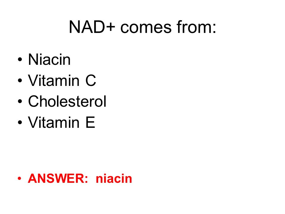 NAD+ comes from: Niacin Vitamin C Cholesterol Vitamin E ANSWER: niacin