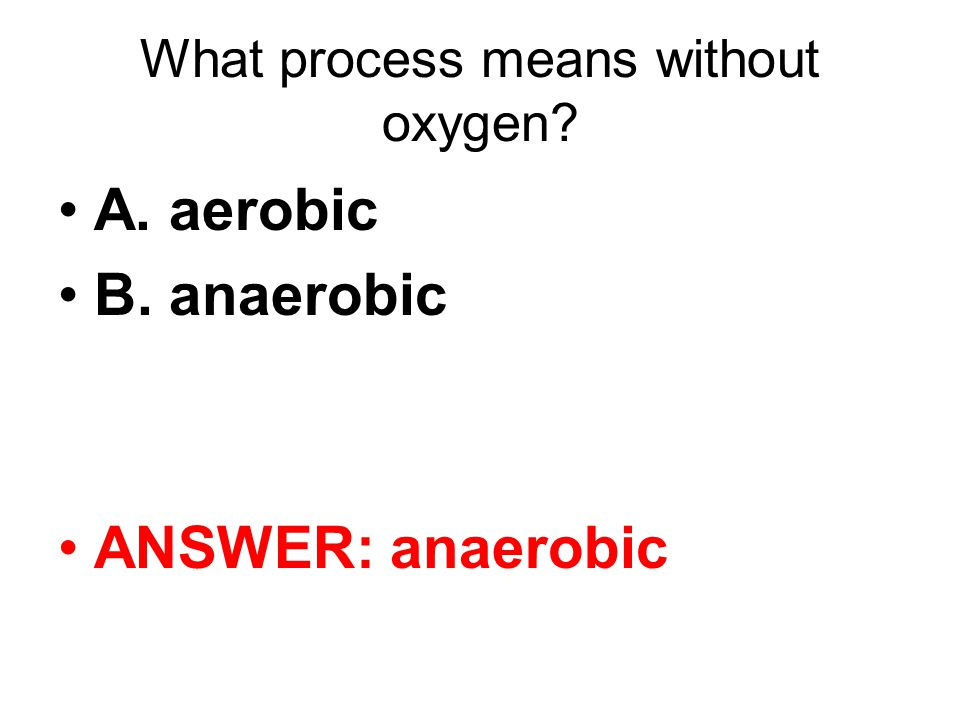 What process means without oxygen A. aerobic B. anaerobic ANSWER: anaerobic