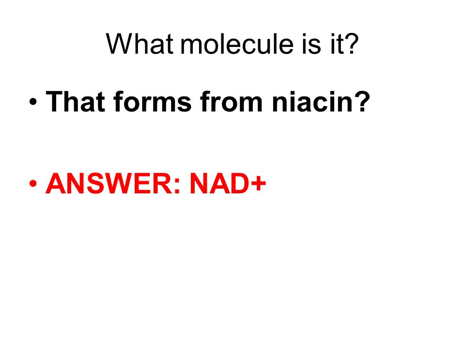 What molecule is it That forms from niacin ANSWER: NAD+