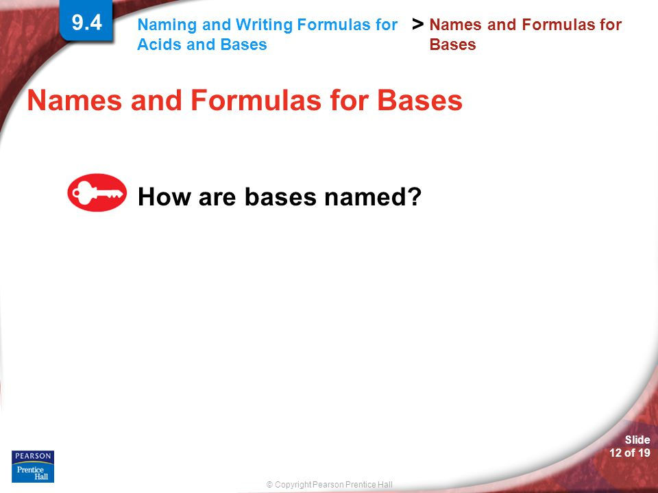 © Copyright Pearson Prentice Hall > Slide 12 of 19 Naming and Writing Formulas for Acids and Bases Names and Formulas for Bases How are bases named? 9