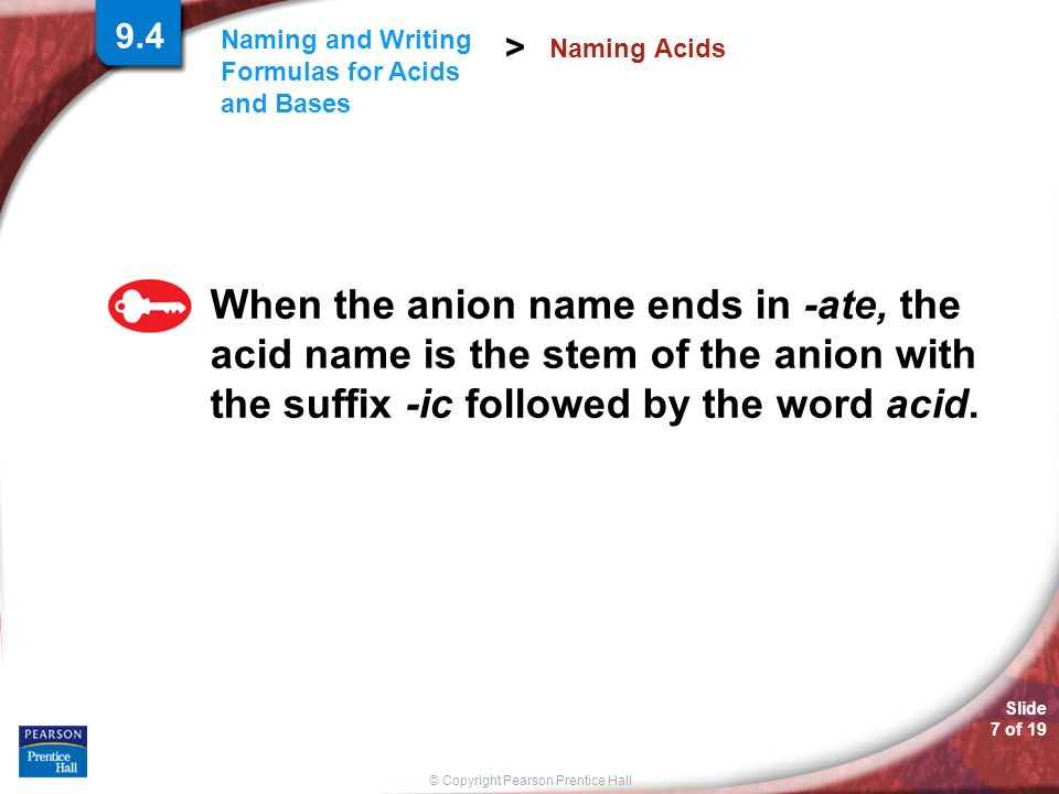 © Copyright Pearson Prentice Hall Slide 7 of 19 Naming and Writing Formulas for Acids and Bases > When the anion name ends in -ate, the acid name is t