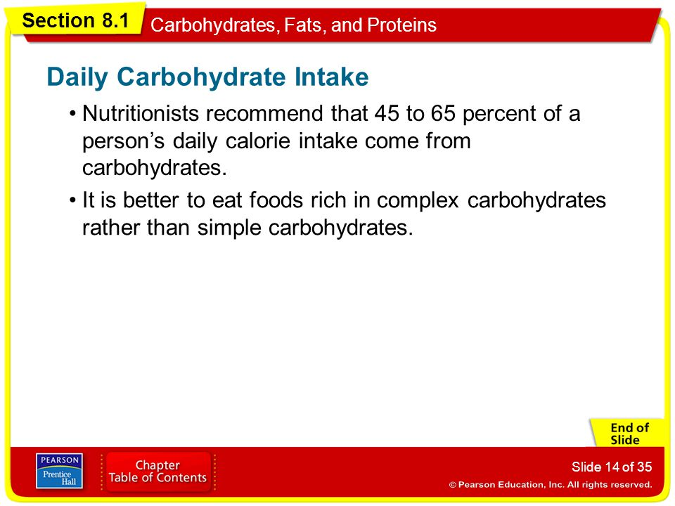 Section 8.1 Carbohydrates, Fats, and Proteins Slide 14 of 35 Nutritionists recommend that 45 to 65 percent of a person's daily calorie intake come fro