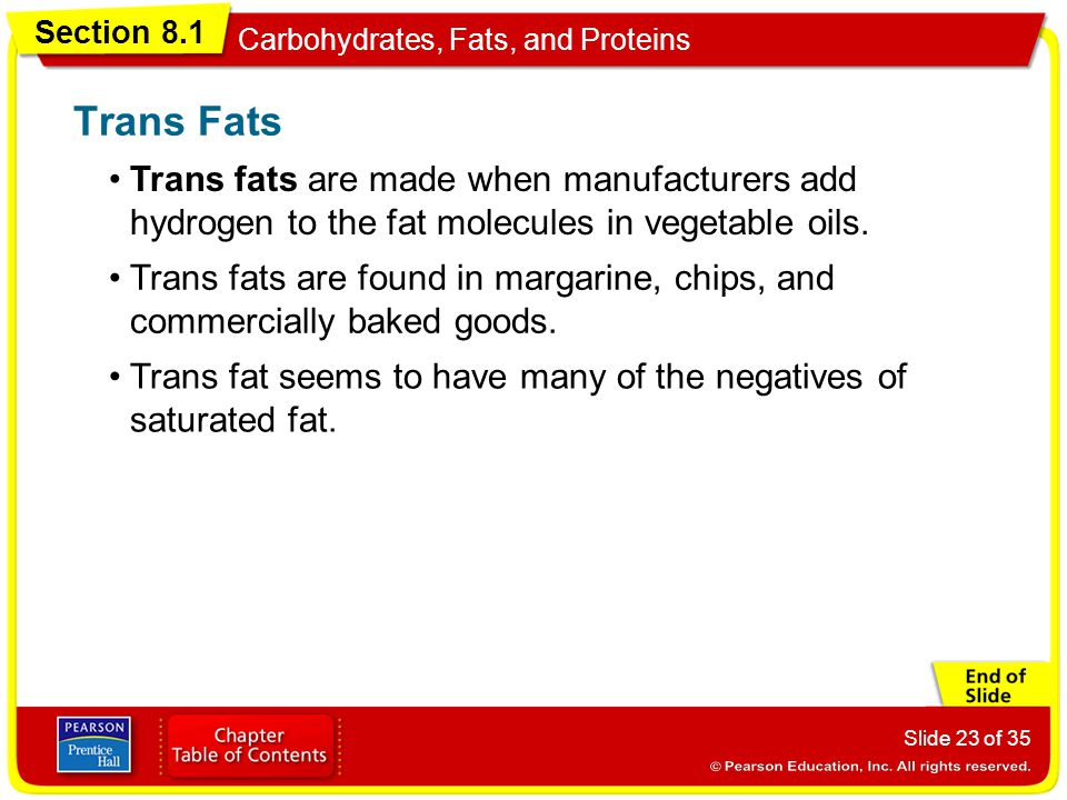 Section 8.1 Carbohydrates, Fats, and Proteins Slide 23 of 35 Trans fats are made when manufacturers add hydrogen to the fat molecules in vegetable oil